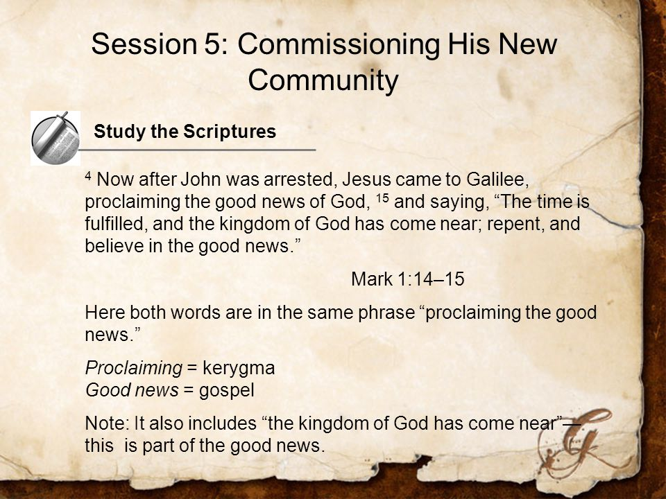 Study the Scriptures 4 Now after John was arrested, Jesus came to Galilee, proclaiming the good news of God, 15 and saying, The time is fulfilled, and the kingdom of God has come near; repent, and believe in the good news. Mark 1:14–15 Here both words are in the same phrase proclaiming the good news. Proclaiming = kerygma Good news = gospel Note: It also includes the kingdom of God has come near — this is part of the good news.
