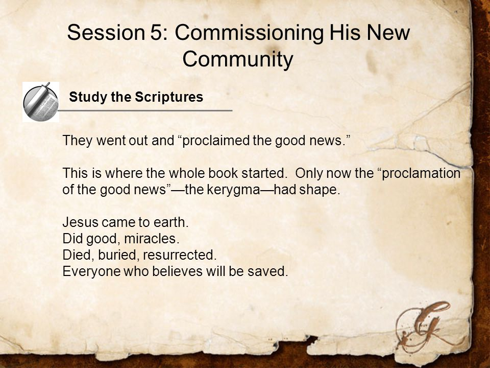 Study the Scriptures They went out and proclaimed the good news. This is where the whole book started.