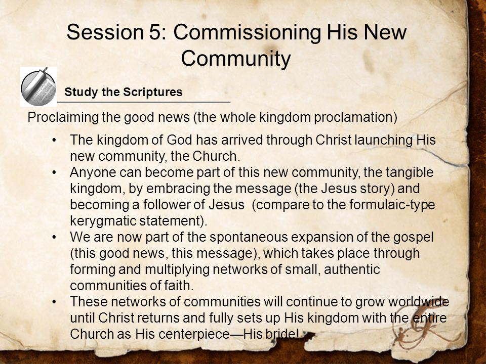 Study the Scriptures Proclaiming the good news (the whole kingdom proclamation) The kingdom of God has arrived through Christ launching His new community, the Church.
