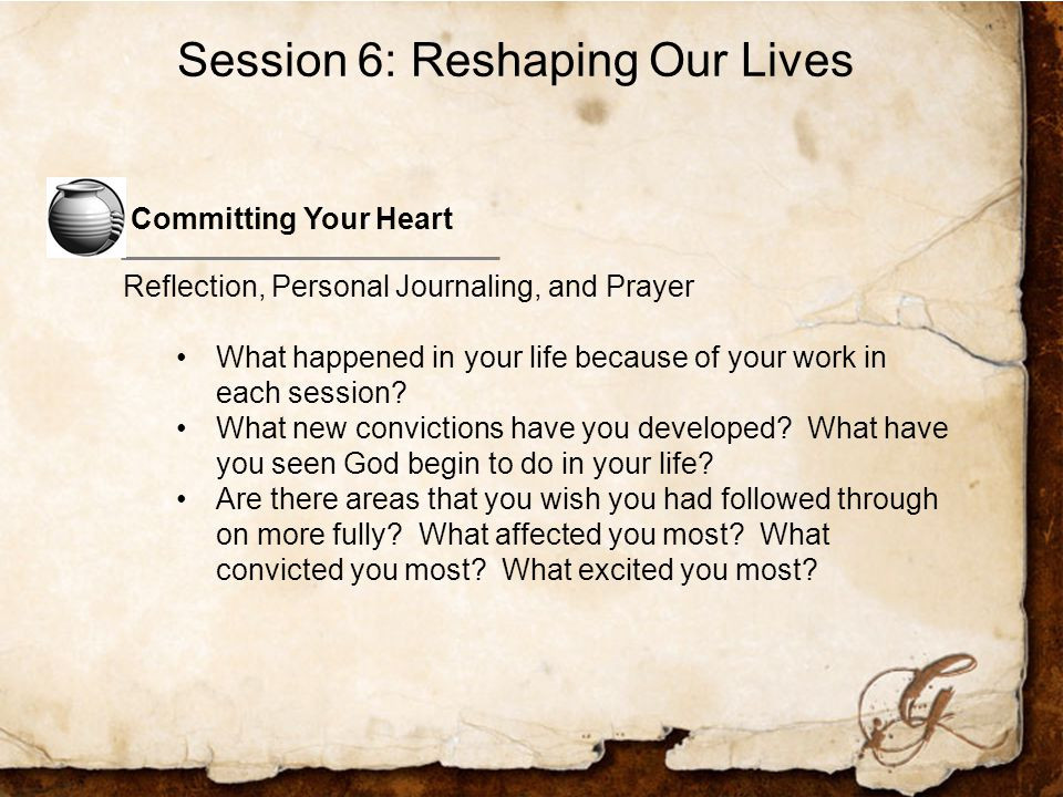 Committing Your Heart Reflection, Personal Journaling, and Prayer What happened in your life because of your work in each session.
