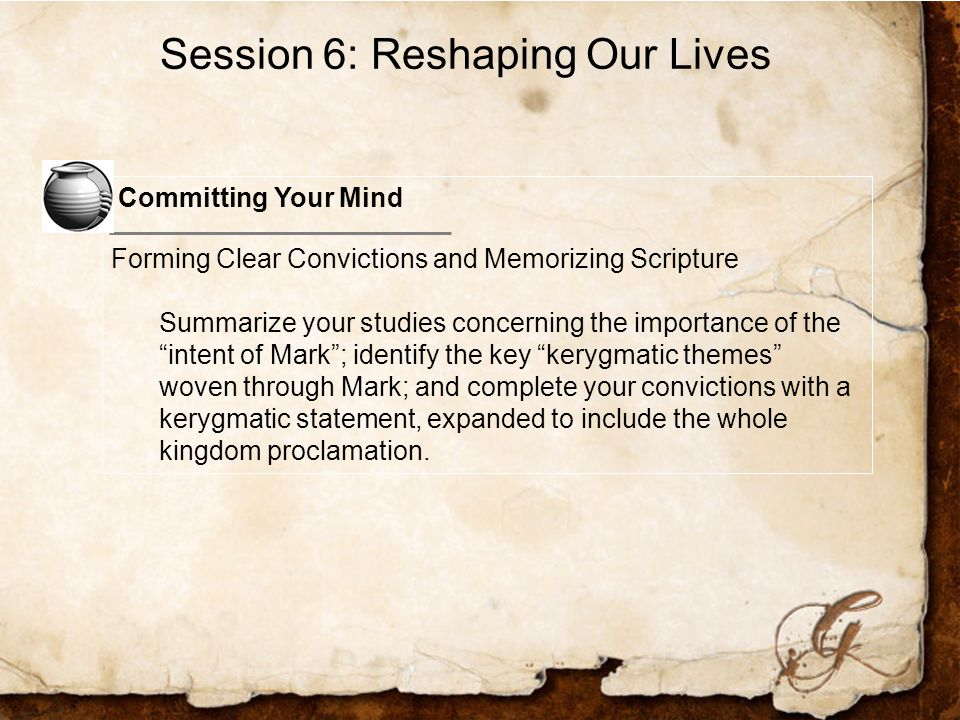 Committing Your Mind Forming Clear Convictions and Memorizing Scripture Summarize your studies concerning the importance of the intent of Mark ; identify the key kerygmatic themes woven through Mark; and complete your convictions with a kerygmatic statement, expanded to include the whole kingdom proclamation.