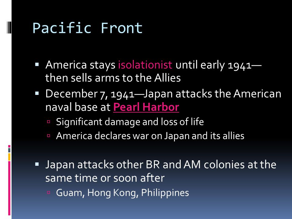 Pacific Front  America stays isolationist until early 1941— then sells arms to the Allies  December 7, 1941—Japan attacks the American naval base at Pearl Harbor  Significant damage and loss of life  America declares war on Japan and its allies  Japan attacks other BR and AM colonies at the same time or soon after  Guam, Hong Kong, Philippines