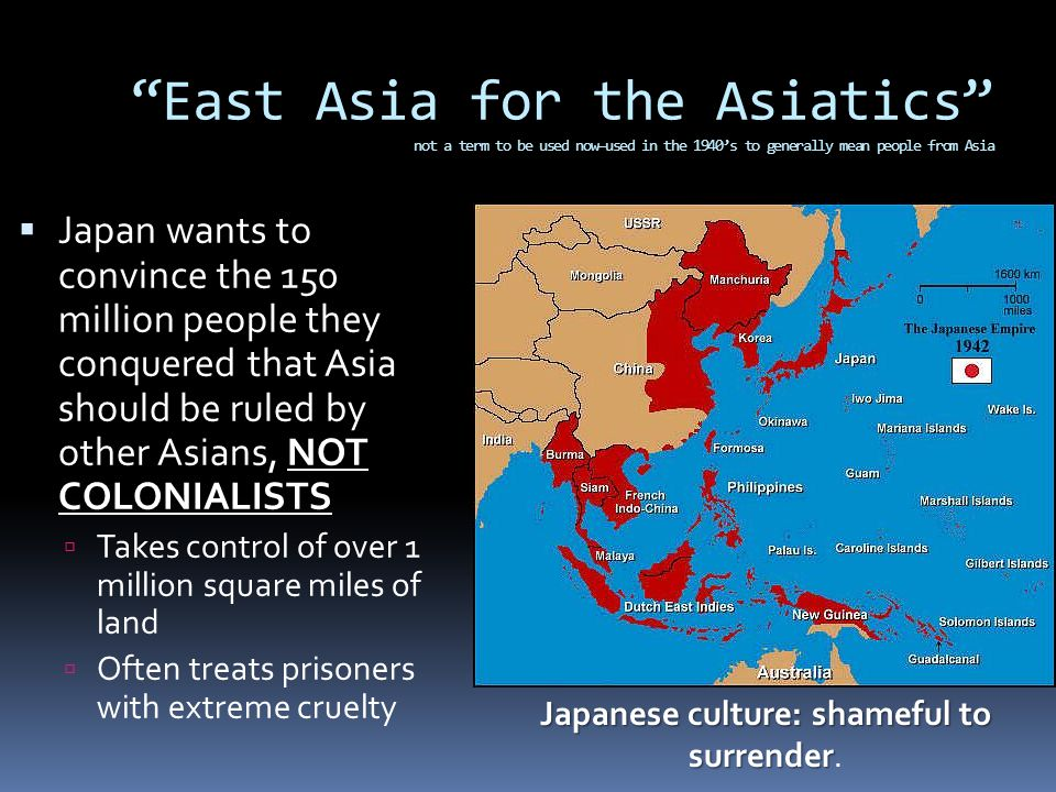 East Asia for the Asiatics not a term to be used now—used in the 1940's to generally mean people from Asia  Japan wants to convince the 150 million people they conquered that Asia should be ruled by other Asians, NOT COLONIALISTS  Takes control of over 1 million square miles of land  Often treats prisoners with extreme cruelty Japanese culture: shameful to surrender Japanese culture: shameful to surrender.