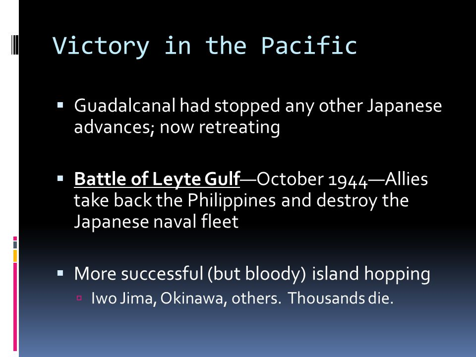 Victory in the Pacific  Guadalcanal had stopped any other Japanese advances; now retreating  Battle of Leyte Gulf—October 1944—Allies take back the Philippines and destroy the Japanese naval fleet  More successful (but bloody) island hopping  Iwo Jima, Okinawa, others.