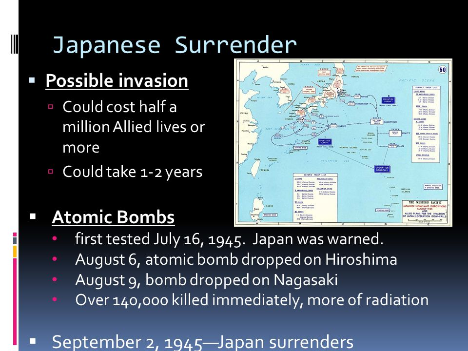 Japanese Surrender  Possible invasion  Could cost half a million Allied lives or more  Could take 1-2 years  Atomic Bombs first tested July 16, 1945.