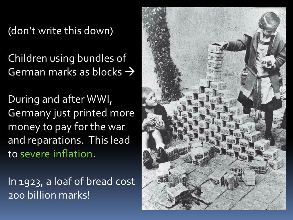 (don't write this down) Children using bundles of German marks as blocks  During and after WWI, Germany just printed more money to pay for the war and reparations.