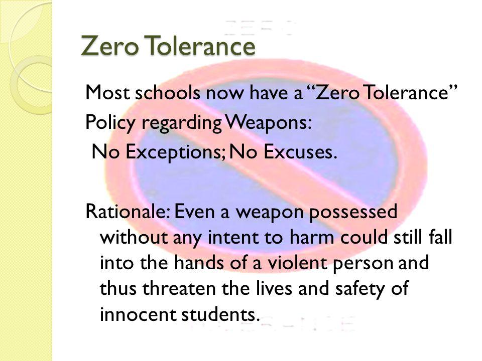 Zero Tolerance Most schools now have a Zero Tolerance Policy regarding Weapons: No Exceptions; No Excuses.