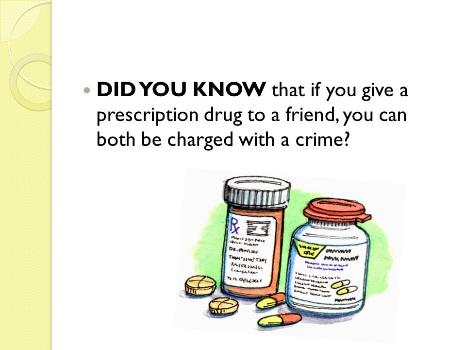 DID YOU KNOW that if you give a prescription drug to a friend, you can both be charged with a crime