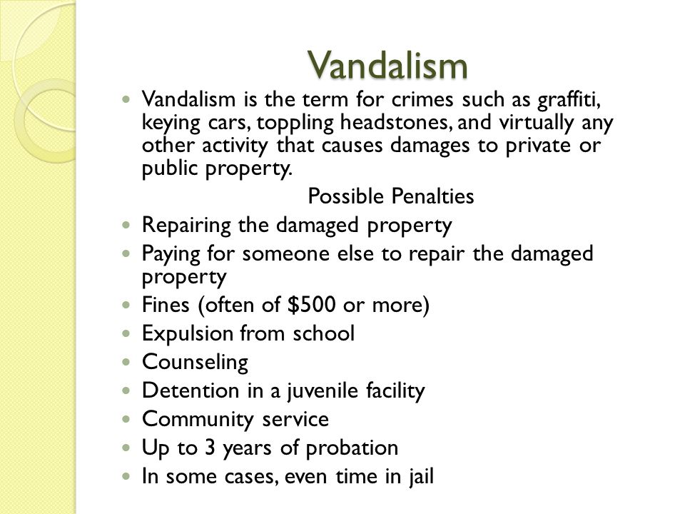 Vandalism Vandalism is the term for crimes such as graffiti, keying cars, toppling headstones, and virtually any other activity that causes damages to private or public property.