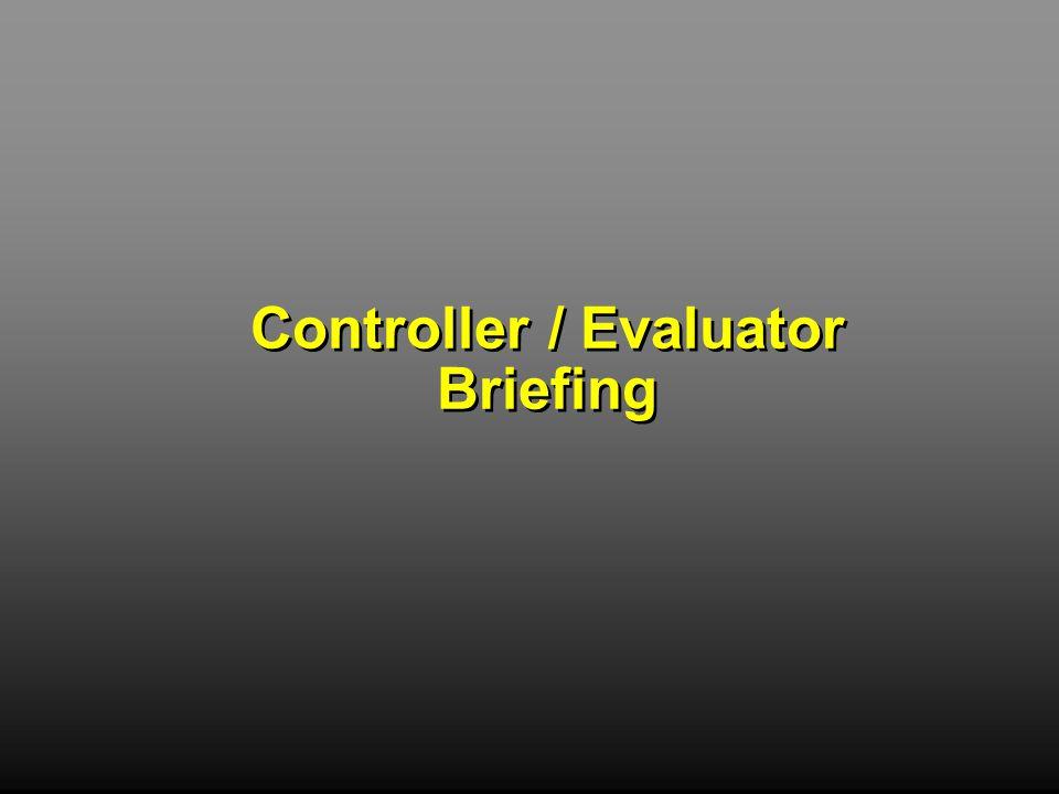 Controller / Evaluator Briefing Controller / Evaluator Briefing
