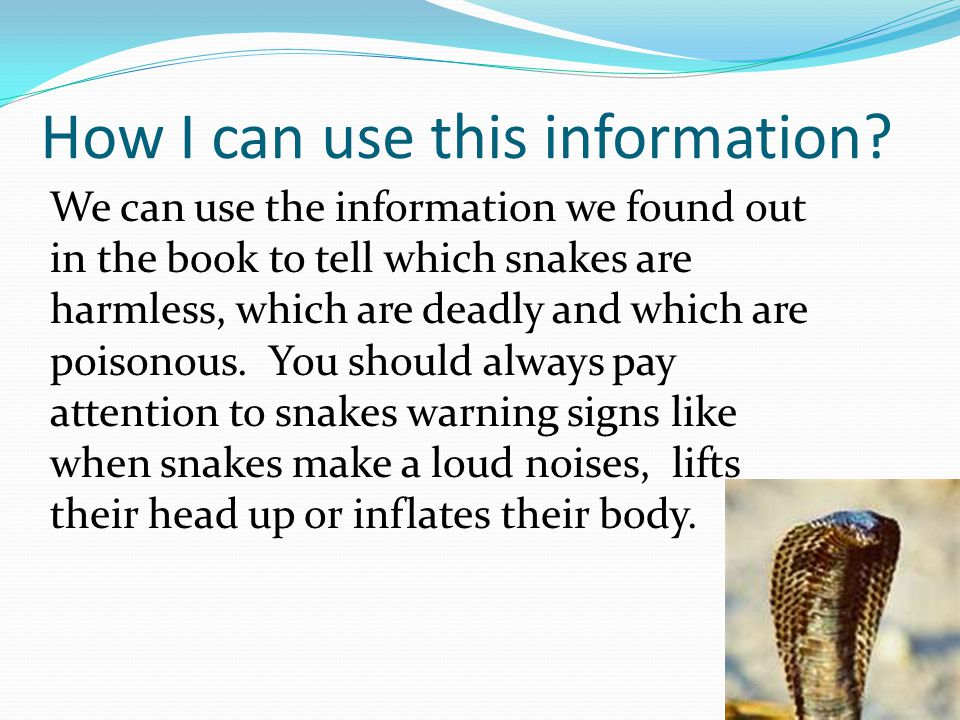 How I can use this information? We can use the information we found out in the book to tell which snakes are harmless, which are deadly and which are
