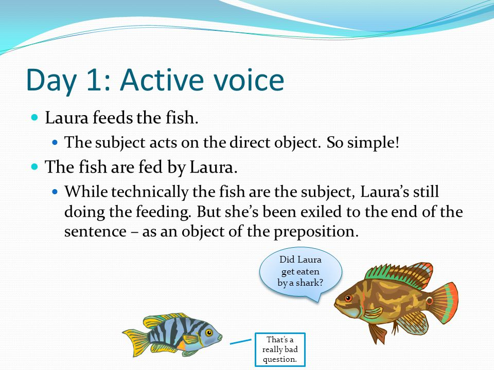 Day 1: Active voice Laura feeds the fish. The subject acts on the direct object.