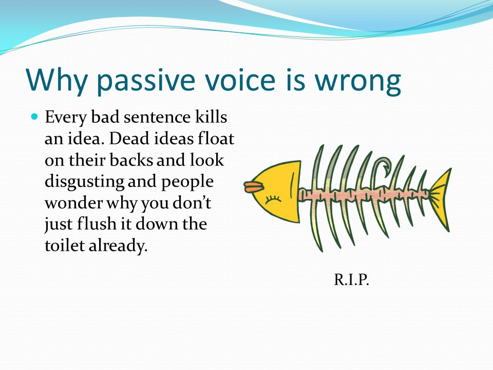 Passive voice is really wrong Seriously, passive voice can make people avert their eyes if the sentence moves too slowly.