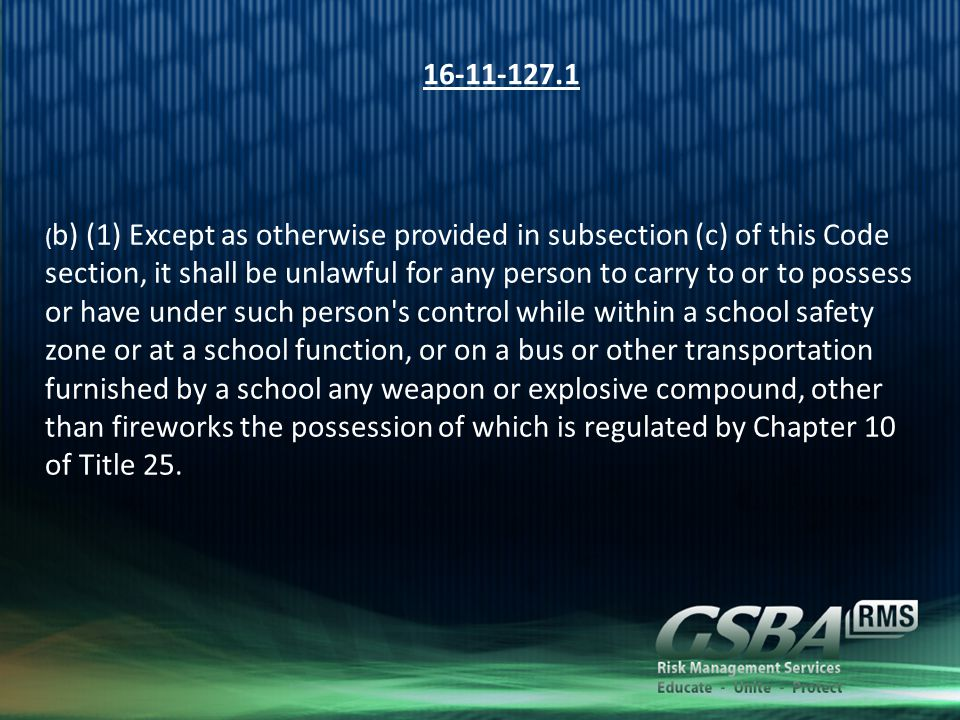 16-11-127.1 ( b) (1) Except as otherwise provided in subsection (c) of this Code section, it shall be unlawful for any person to carry to or to possess or have under such person s control while within a school safety zone or at a school function, or on a bus or other transportation furnished by a school any weapon or explosive compound, other than fireworks the possession of which is regulated by Chapter 10 of Title 25.