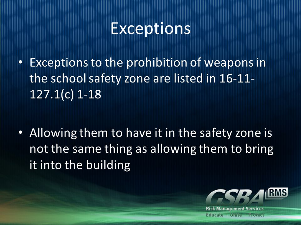 Exceptions Exceptions to the prohibition of weapons in the school safety zone are listed in 16-11- 127.1(c) 1-18 Allowing them to have it in the safety zone is not the same thing as allowing them to bring it into the building