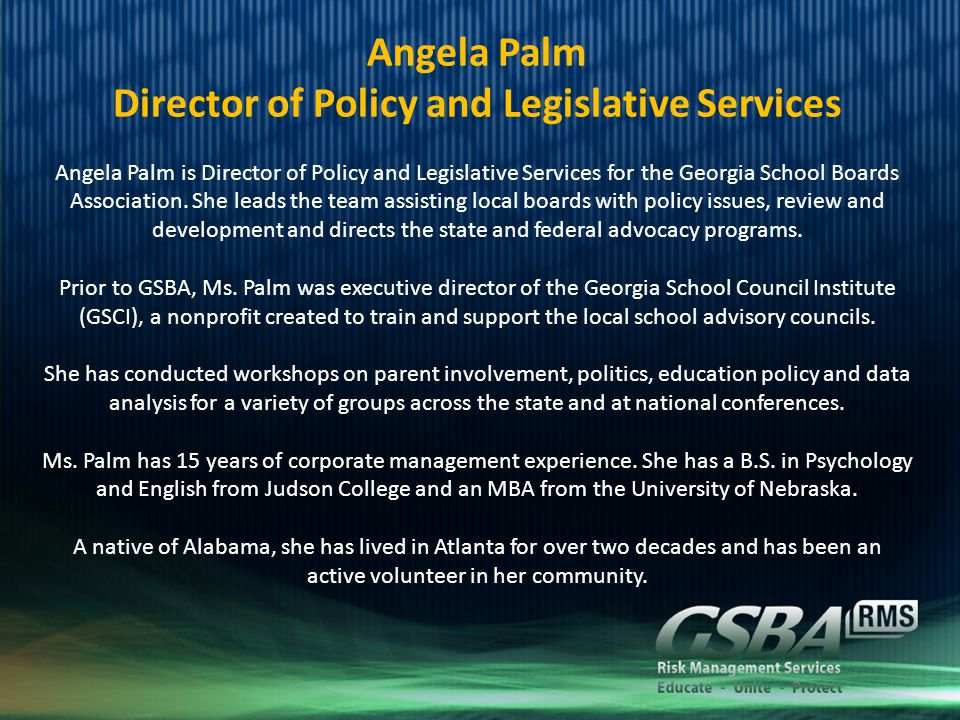 Angela Palm Director of Policy and Legislative Services Angela Palm is Director of Policy and Legislative Services for the Georgia School Boards Association.