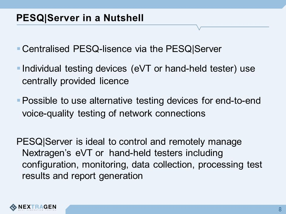 PESQ|Server in a Nutshell 8  Centralised PESQ-lisence via the PESQ|Server  Individual testing devices (eVT or hand-held tester) use centrally provided licence  Possible to use alternative testing devices for end-to-end voice-quality testing of network connections PESQ|Server is ideal to control and remotely manage Nextragen's eVT or hand-held testers including configuration, monitoring, data collection, processing test results and report generation