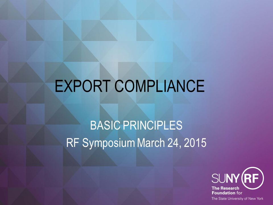 EXPORT COMPLIANCE BASIC PRINCIPLES RF Symposium March 24, 2015