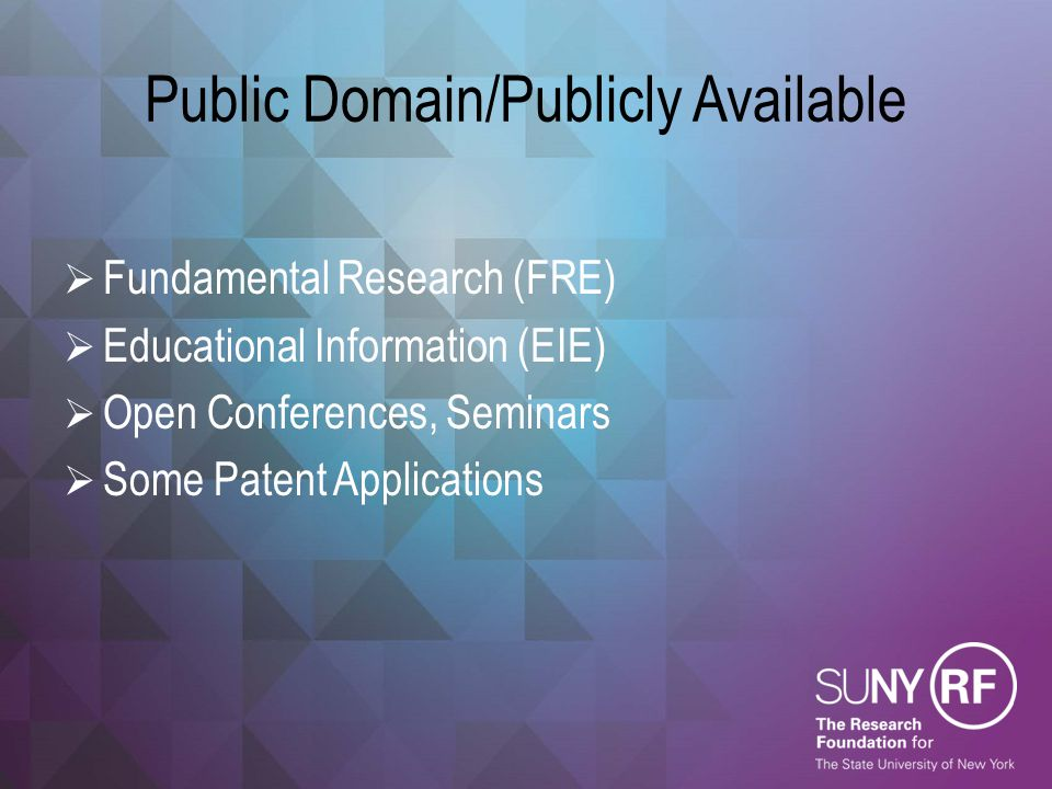 Public Domain/Publicly Available  Fundamental Research (FRE)  Educational Information (EIE)  Open Conferences, Seminars  Some Patent Applications