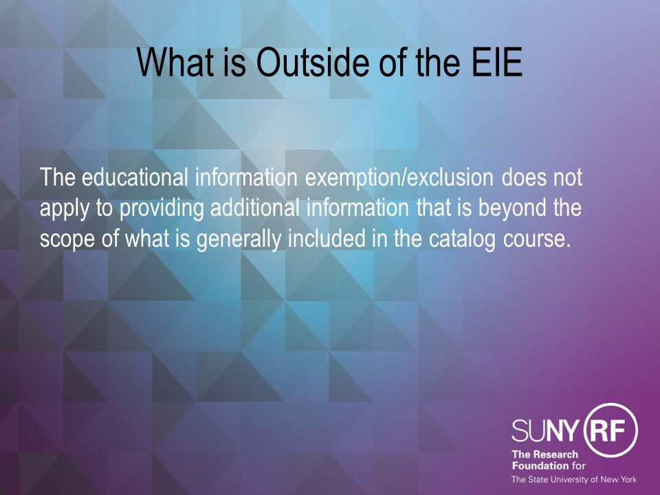 What is Outside of the EIE The educational information exemption/exclusion does not apply to providing additional information that is beyond the scope