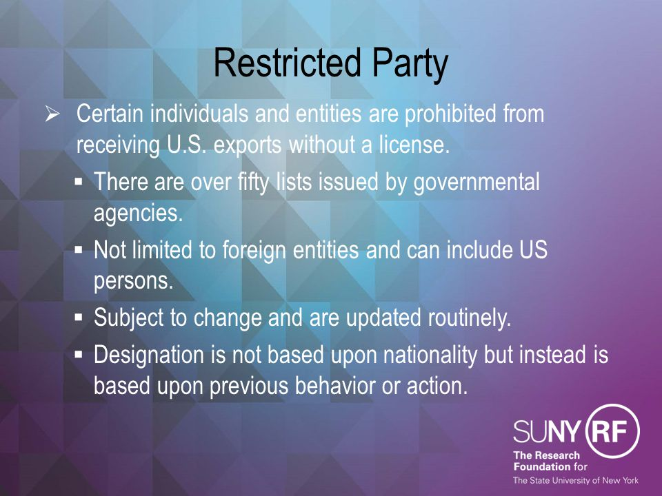 Restricted Party  Certain individuals and entities are prohibited from receiving U.S. exports without a license.  There are over fifty lists issued
