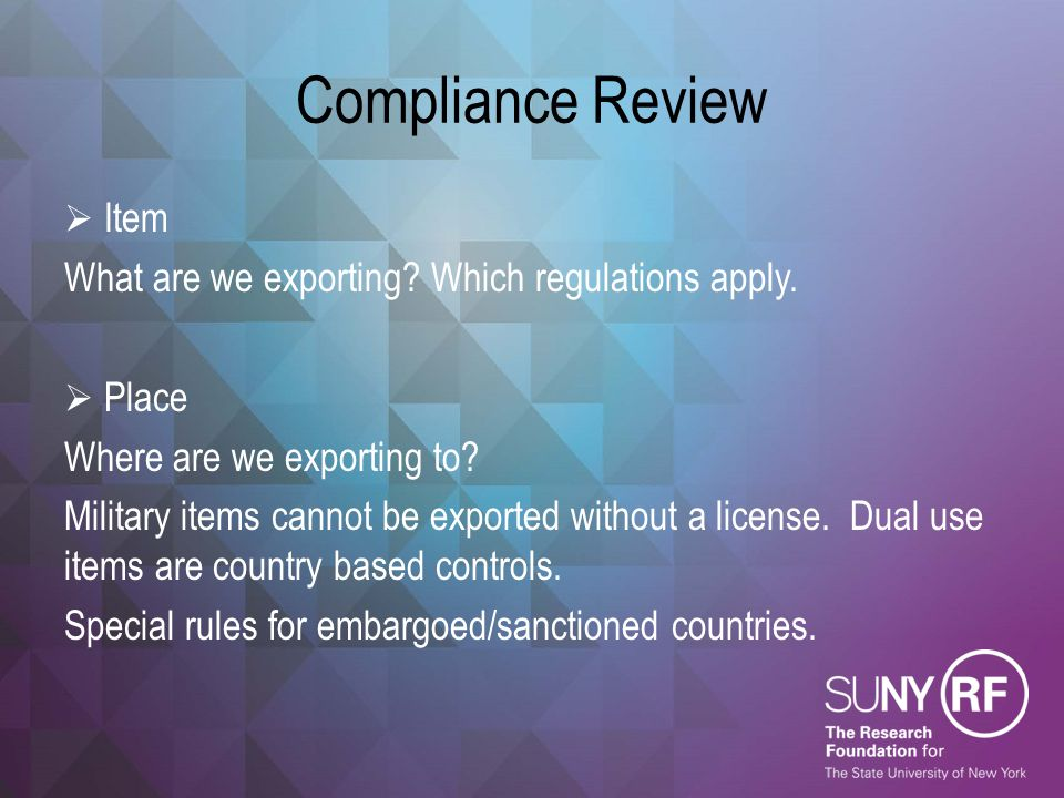 Compliance Review  Item What are we exporting? Which regulations apply.  Place Where are we exporting to? Military items cannot be exported without