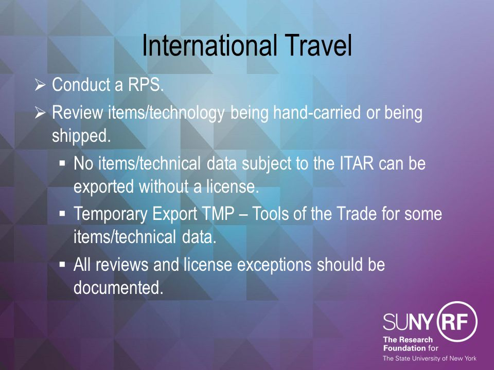 International Travel  Conduct a RPS.  Review items/technology being hand-carried or being shipped.  No items/technical data subject to the ITAR can