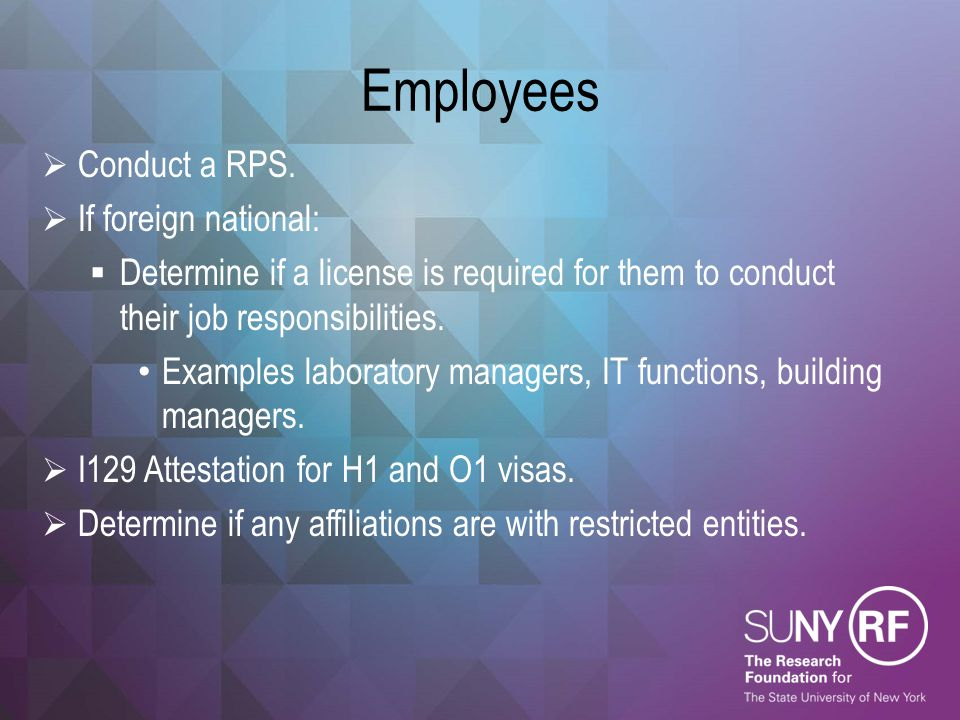 Employees  Conduct a RPS.  If foreign national:  Determine if a license is required for them to conduct their job responsibilities. Examples labora