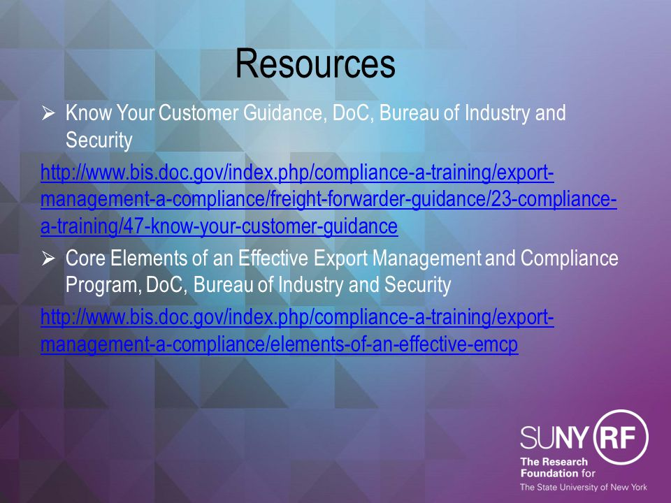 Resources  Know Your Customer Guidance, DoC, Bureau of Industry and Security http://www.bis.doc.gov/index.php/compliance-a-training/export- managemen