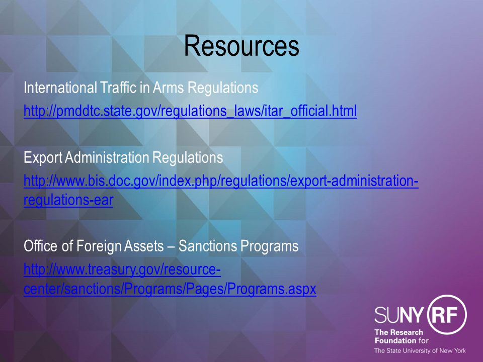 Resources International Traffic in Arms Regulations http://pmddtc.state.gov/regulations_laws/itar_official.html Export Administration Regulations http
