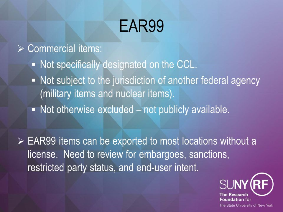 EAR99  Commercial items:  Not specifically designated on the CCL.  Not subject to the jurisdiction of another federal agency (military items and nu