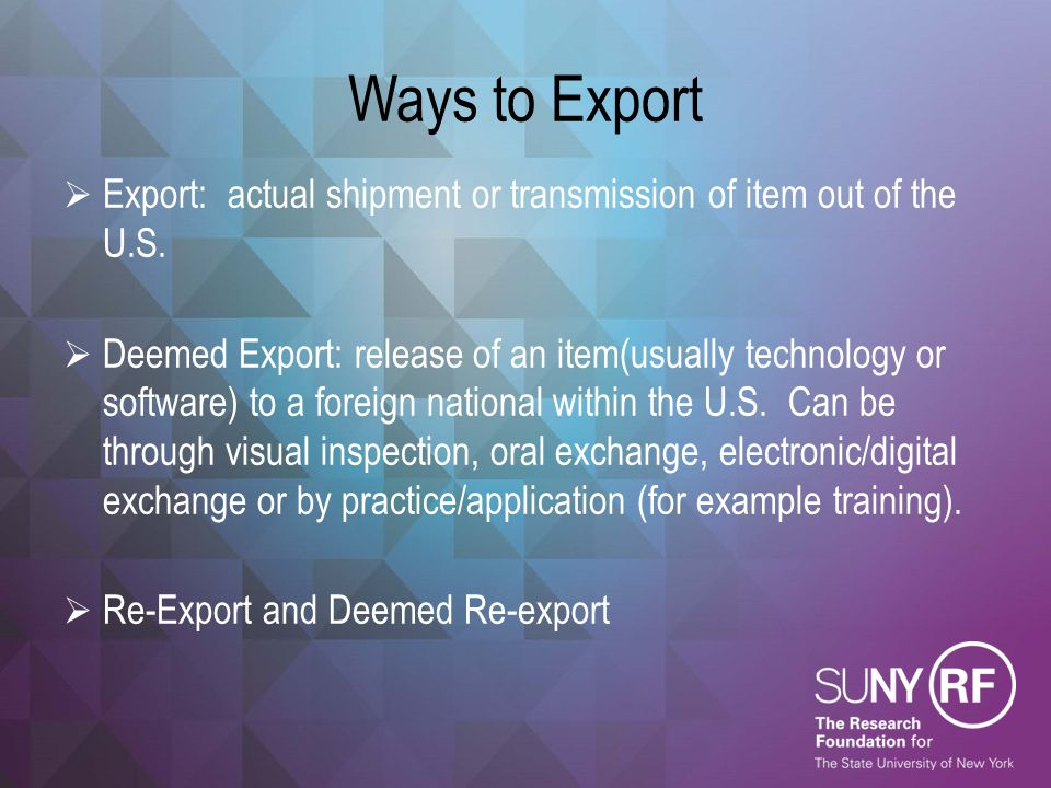 Ways to Export  Export: actual shipment or transmission of item out of the U.S.  Deemed Export: release of an item(usually technology or software) t