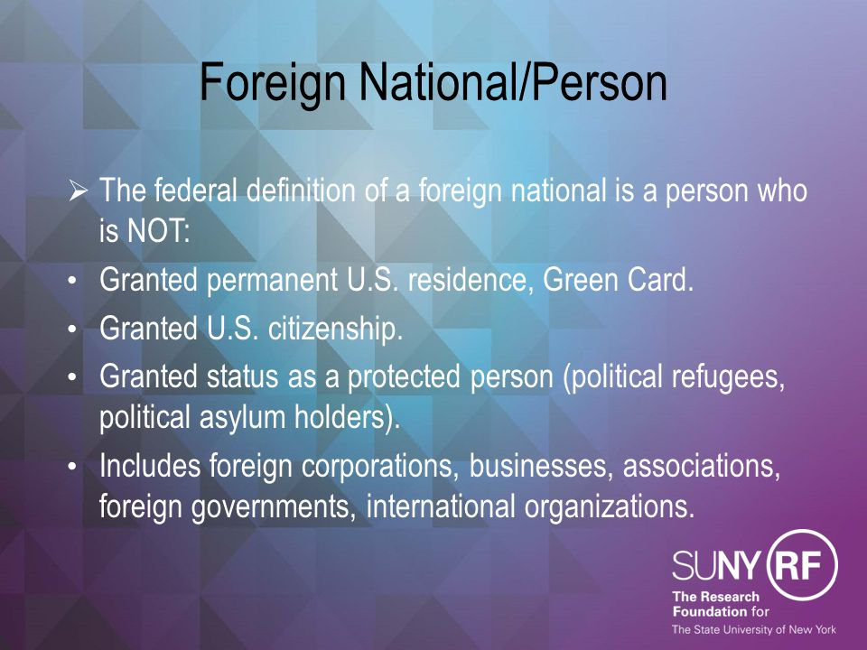 Foreign National/Person  The federal definition of a foreign national is a person who is NOT: Granted permanent U.S. residence, Green Card. Granted U