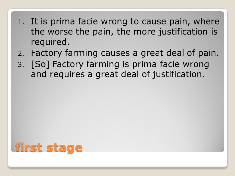 first stage 1. It is prima facie wrong to cause pain, where the worse the pain, the more justification is required. 2. Factory farming causes a great