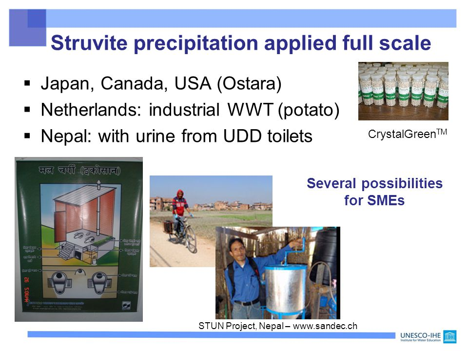 Struvite precipitation applied full scale  Japan, Canada, USA (Ostara)  Netherlands: industrial WWT (potato)  Nepal: with urine from UDD toilets CrystalGreen TM Several possibilities for SMEs STUN Project, Nepal – www.sandec.ch