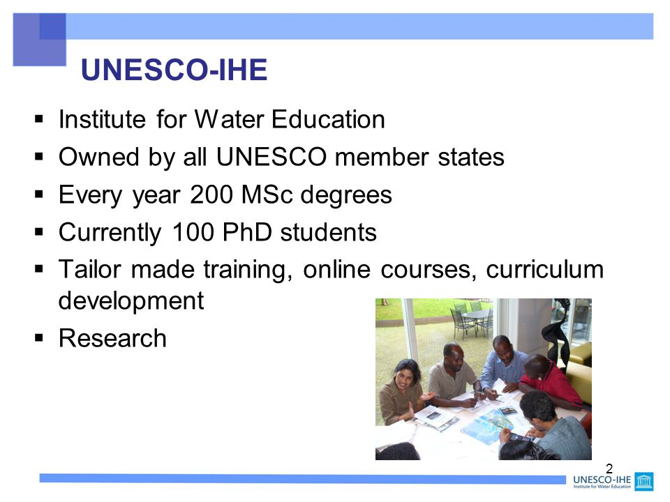 UNESCO-IHE  Institute for Water Education  Owned by all UNESCO member states  Every year 200 MSc degrees  Currently 100 PhD students  Tailor made training, online courses, curriculum development  Research 2