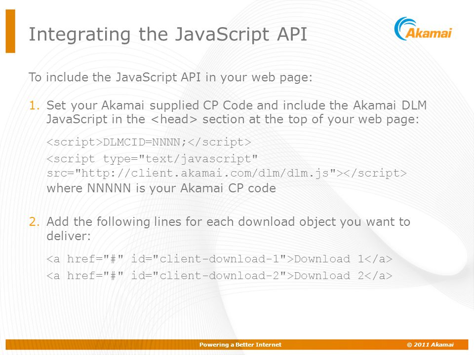 Powering a Better Internet © 2011 Akamai Integrating the JavaScript API To include the JavaScript API in your web page: 1.Set your Akamai supplied CP