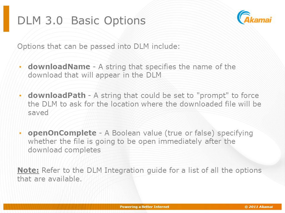 Powering a Better Internet © 2011 Akamai DLM 3.0 Basic Options Options that can be passed into DLM include: downloadName - A string that specifies the