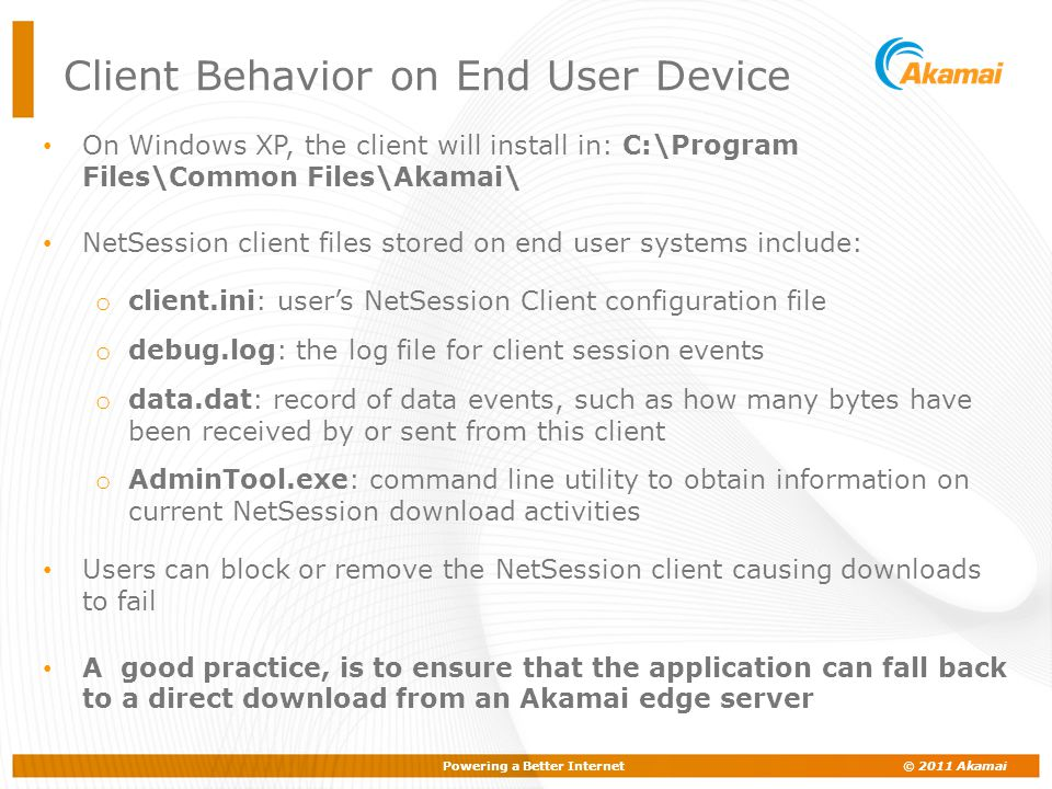 Powering a Better Internet © 2011 Akamai Client Behavior on End User Device On Windows XP, the client will install in: C:\Program Files\Common Files\A