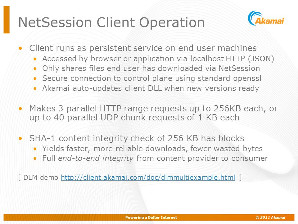 Powering a Better Internet © 2011 Akamai NetSession Client Operation Client runs as persistent service on end user machines Accessed by browser or app