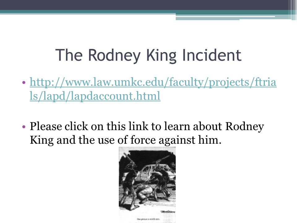 The Rodney King Incident http://www.law.umkc.edu/faculty/projects/ftria ls/lapd/lapdaccount.htmlhttp://www.law.umkc.edu/faculty/projects/ftria ls/lapd/lapdaccount.html Please click on this link to learn about Rodney King and the use of force against him.