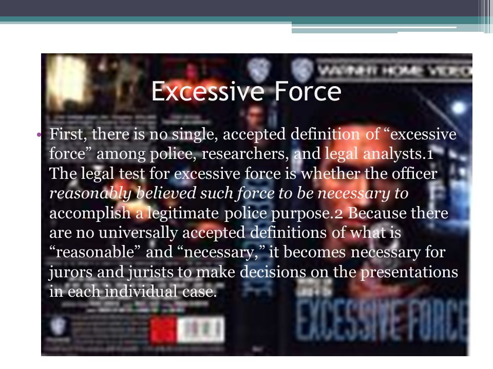 Excessive Force First, there is no single, accepted definition of excessive force among police, researchers, and legal analysts.1 The legal test for excessive force is whether the officer reasonably believed such force to be necessary to accomplish a legitimate police purpose.2 Because there are no universally accepted definitions of what is reasonable and necessary, it becomes necessary for jurors and jurists to make decisions on the presentations in each individual case.