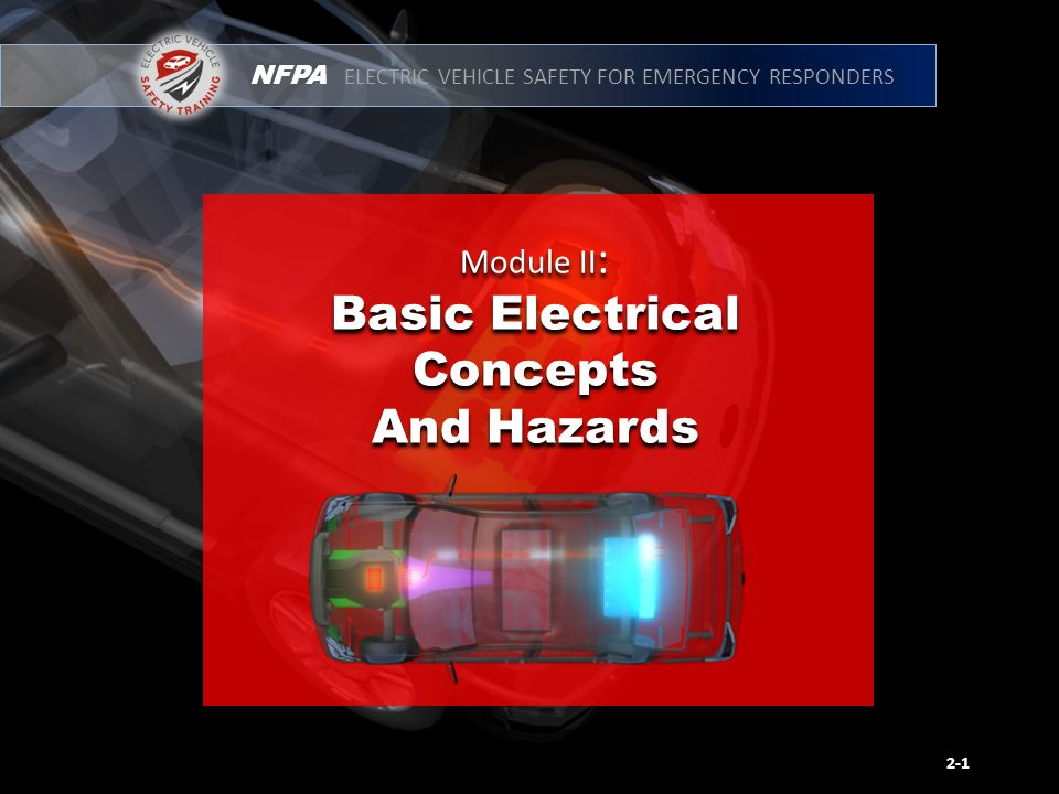 NFPA ELECTRIC VEHICLE SAFETY FOR EMERGENCY RESPONDERS Module II : Basic Electrical Concepts and Hazards Describe basic electrical concepts that pertain to P/HEVs and EVs.