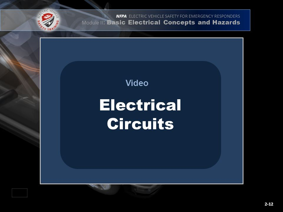 NFPA ELECTRIC VEHICLE SAFETY FOR EMERGENCY RESPONDERS Module II : Basic Electrical Concepts and Hazards Video Electrical Circuits 2-12