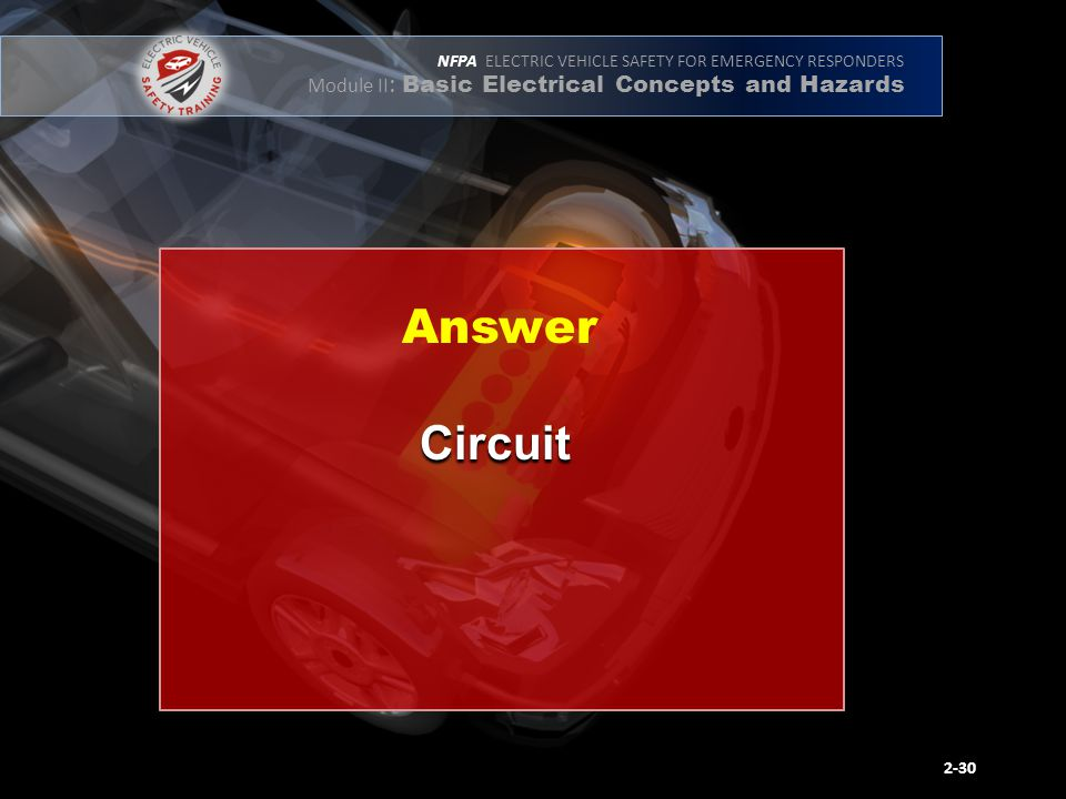 NFPA ELECTRIC VEHICLE SAFETY FOR EMERGENCY RESPONDERS Module II : Basic Electrical Concepts and Hazards Circuit 2-30 Answer