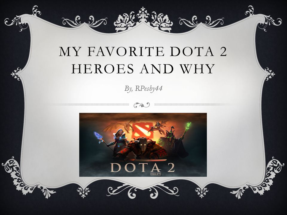 MY FAVORITE DOTA 2 HEROES AND WHY By, RPeshy44