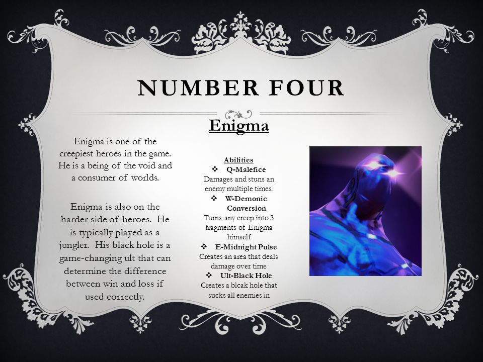 NUMBER FOUR Enigma Enigma is one of the creepiest heroes in the game. He is a being of the void and a consumer of worlds. Abilities QQ-Malefice Dama