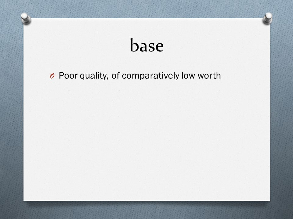 base O Poor quality, of comparatively low worth