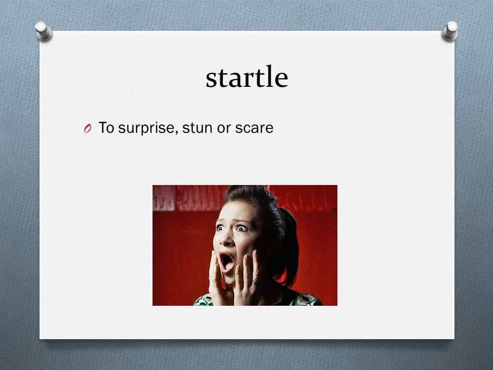 startle O To surprise, stun or scare