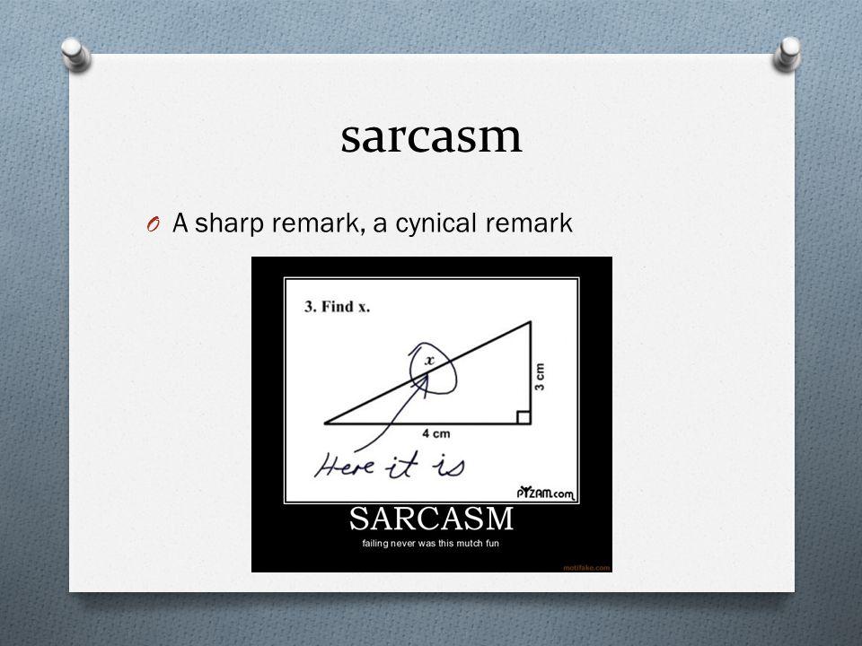 sarcasm O A sharp remark, a cynical remark